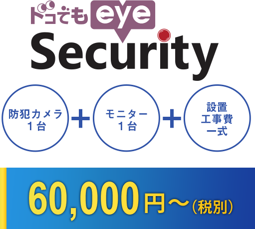 ドコでもeye Security 防犯カメラ1台+モニター1台+設置工事費一式 60,000円~(税別)